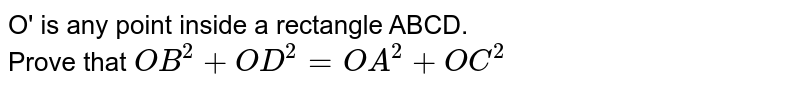 O' is any point inside a rectangle ABCD. <br> Prove that `OB^2+OD^2=OA^2+OC^2`