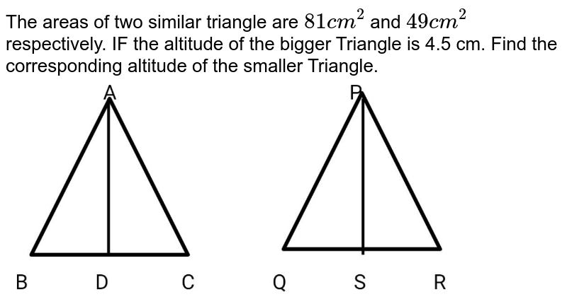 """The areas of two similar triangle are `81cm^2` and `49cm^2` respectively. IF the altitude of the bigger Triangle is 4.5 cm. Find the corresponding altitude of the smaller Triangle. <br> <img src=""""https://d10lpgp6xz60nq.cloudfront.net/physics_images/BRS_MAT_X_QB_C08_E04_008_Q01.png"""" width=""""80%"""">"""