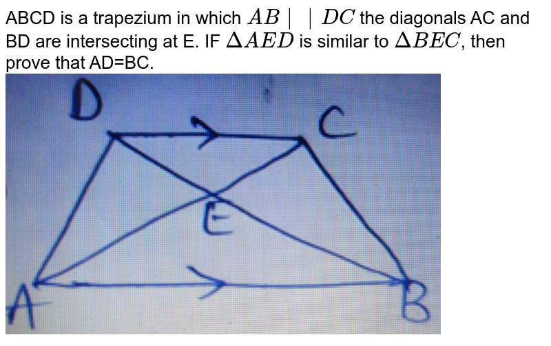 """ABCD is a trapezium in which `AB  DC` the diagonals AC and BD are intersecting at E. IF `DeltaAED` is similar to `DeltaBEC`, then prove that AD=BC. <br> <img src=""""https://d10lpgp6xz60nq.cloudfront.net/physics_images/BRS_MAT_X_QB_C08_E07_021_Q01.png"""" width=""""80%"""">"""