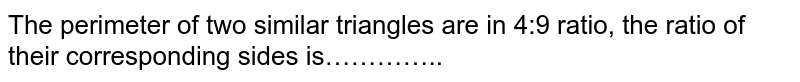 The perimeter of  two similar triangles are in 4:9 ratio, the ratio of their corresponding sides is