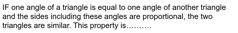 IF one angle of a triangle is equal to one angle of another triangle and the sides including these angles are proportional, the two triangles are similar. This property is