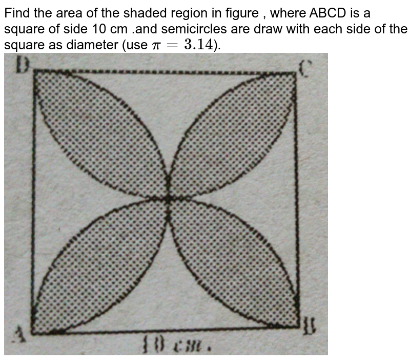 """Find the area of the shaded region in figure , where ABCD is a square of side 10 cm .and semicircles are draw with each side of the square as diameter (use  `pi=3.14`).    <br>  <img src=""""https://d10lpgp6xz60nq.cloudfront.net/physics_images/BRS_MAT_X_QB_C09_E05_004_Q01.png"""" width=""""80%"""">"""