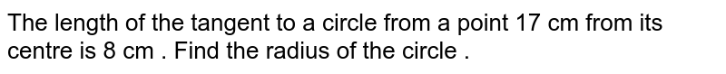 The length of the tangent to a circle from a point 17 cm from its centre is 8 cm . Find the radius of the circle .
