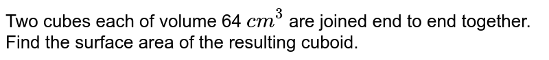 Two cubes each of volume 64 `cm^(3)` are joined end to end together. Find the surface area of the resulting cuboid.