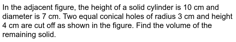 In the adjacent figure, the height of a solid cylinder is 10 cm and diameter is 7 cm. Two equal conical holes of radius 3 cm and height 4 cm are cut off as shown in the figure. Find the volume of the remaining solid.