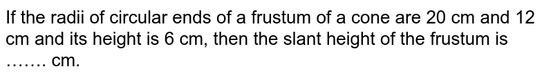 If the radii of circular ends of a frustum of a cone are 20 cm and 12 cm and its height is 6 cm, then the slant height of the frustum is