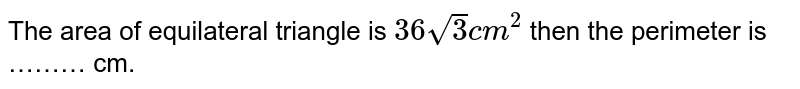 The area of equilateral triangle is `36sqrt(3) cm^(2)` then the perimeter is