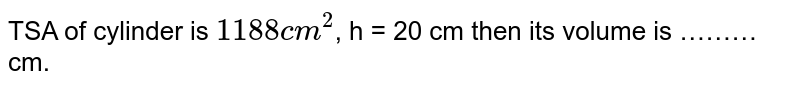 TSA of cylinder is `1188 cm^(2)`, h = 20 cm then its volume is