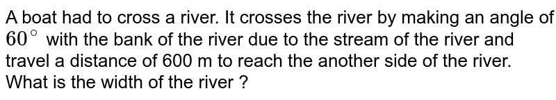 A boat had to cross a river. It crosses the river by making an angle of `60^(@)` with the bank of the river due to the stream of the river and travel a distance of 600 m to reach the another side of the river. What is the width of the river ?