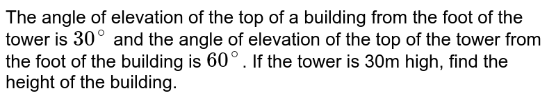 The angle of elevation of the top of a building from the foot of the tower is `30^(@)` and the angle of elevation of the top of the tower from the foot of the building is `60^(@)`. If the tower is 30m high, find the height of the building.