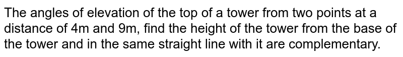 The angles of elevation of the top of a  tower from two points at a distance of 4m and 9m, find the height of the tower from the base of the tower and in the same straight line with it are complementary.