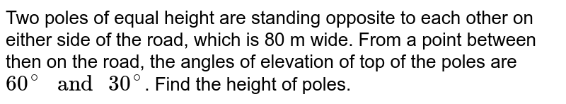 """Two poles of equal height are standing opposite to each other on either side of the road, which is 80 m wide. From a point between then on the road, the angles of elevation of top of the poles are `60^(@)"""" and """"30^(@)`. Find the height of poles."""