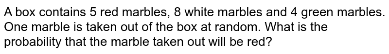 A box contains 5 red marbles, 8 white marbles and 4 green marbles. One marble is taken out of the box at random. What is the probability that the marble taken out will be red?