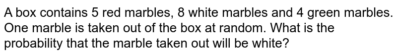 A box contains 5 red marbles, 8 white marbles and 4 green marbles. One marble is taken out of the box at random. What is the probability that the marble taken out will be white?