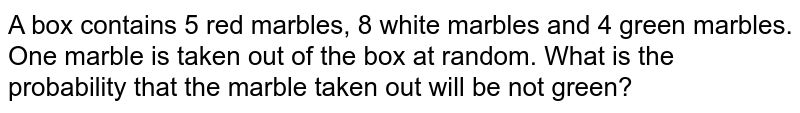 A box contains 5 red marbles, 8 white marbles and 4 green marbles. One marble is taken out of the box at random. What is the probability that the marble taken out will be  not green?