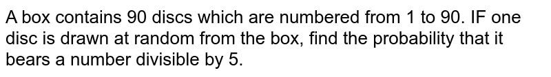 A box contains 90 discs which are numbered from 1 to 90. IF one disc is drawn at random from the box, find the probability that it bears a number divisible by 5.