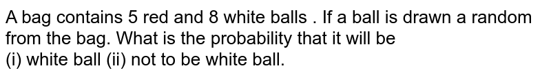 A bag contains 5 red and 8 white balls . If a ball is drawn a random from the bag. What is the probability that it will be <br> (i)  white ball (ii) not to be white ball.