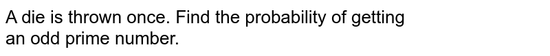 A die is thrown once. Find the probability of getting <br>  an odd prime number.