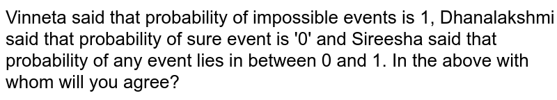 Vinneta said that probability of impossible events is 1, Dhanalakshmi said that probability of sure event is '0' and Sireesha said that probability of any event lies in between 0 and 1. In the above with whom will you agree?