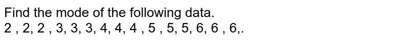 Find the mode of the following data.   <br> 2 , 2, 2 , 3, 3, 3, 4, 4, 4 , 5 , 5, 5, 6, 6 , 6,.