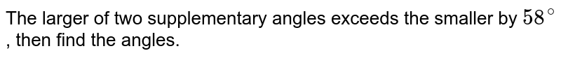 The larger of two supplementary angles exceeds the smaller by `58^@`, then find the angles.