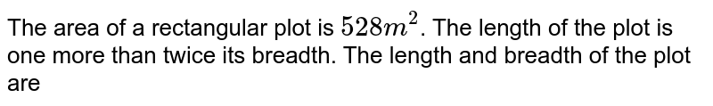 The area of a rectangular plot is `528m^2`. The length of the plot is one more than twice its breadth. The length and breadth of the plot are