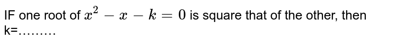 IF one root of `x^2-x-k=0` is square that of the other, then k=