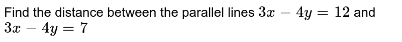 Find the distance between the parallel lines `3x-4y=12` and `3x-4y=7`