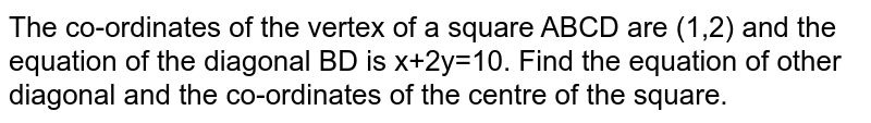 The co-ordinates of the vertex of a square ABCD are (1,2) and the equation of the diagonal BD is x+2y=10. Find the equation of other diagonal and the co-ordinates of the centre of the square.