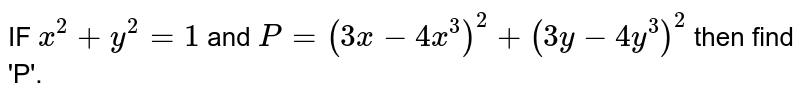 IF `x^2+y^2=1` and `P=(3x-4x^3)^2+(3y-4y^3)^2` then find 'P'.