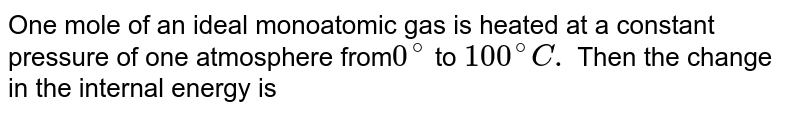 One mole of an ideal monoatomic gas is heated at a constant pressure of one atmosphere from`0^(@)` to `100^(@)C.` Then the change in the internal energy is