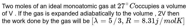 Two moles of an ideal monoatomic gas at `27^(@)C`occupies a volume of V . If the gas is expanded adiabatically to the volume , 2V then the work done by the gas will be `[lambda=5//3,R=8.31j//molK]`