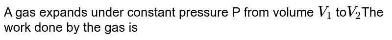 A gas expands under constant pressure  P from volume `V_(1)` to`V_(2)`The work done by the gas is