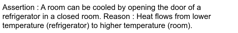Assertion  : A room can be cooled by opening the door of a refrigerator in a closed room.  Reason : Heat flows from lower temperature (refrigerator) to higher temperature (room).