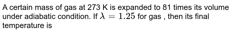 A certain mass of gas at 273 K is expanded to 81 times its volume under adiabatic condition. If `lambda=1.25` for gas , then its final temperature is