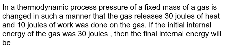 In a thermodynamic process pressure of a fixed mass of a gas is changed in such a manner that the gas releases 30 joules of heat and 10 joules of work was done on the gas. If the initial internal energy of the gas was 30 joules , then the final internal energy will be