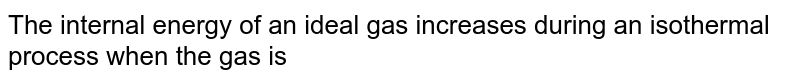 The internal energy of an ideal gas increases during an isothermal process when the gas is