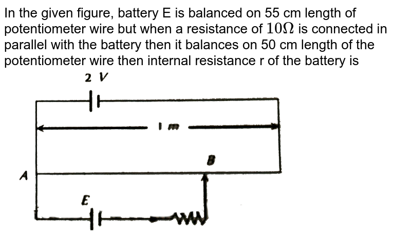 """In the given figure, battery  E is balanced on 55  cm length of potentiometer wire but when a resistance of `10Omega` is connected in parallel with the battery then it balances on 50 cm length of the potentiometer wire then internal resistance r of the battery is   <br> <img src=""""https://d10lpgp6xz60nq.cloudfront.net/physics_images/ERRL_PHY_NEET_V02_C19_E01_443_Q01.png"""" width=""""80%"""">"""