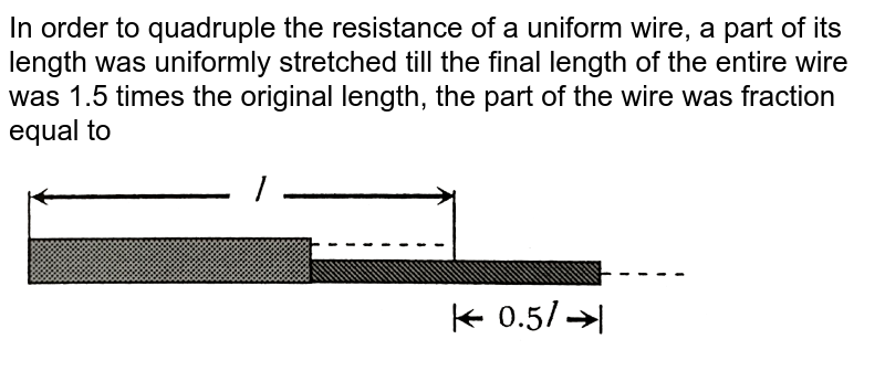 """In order to quadruple the resistance of a uniform wire, a part of its length was uniformly stretched till the final length of the entire wire was 1.5 times the original length, the part of the wire was fraction equal to  <br> <img src=""""https://d10lpgp6xz60nq.cloudfront.net/physics_images/ERRL_PHY_NEET_V02_C19_E01_546_Q01.png"""" width=""""80%"""">"""