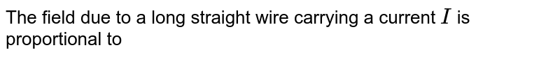 The field due to a long straight wire carrying a current `I` is proportional to