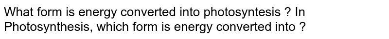 What form is energy converted into photosyntesis ? In Photosynthesis, which form is energy converted into ?