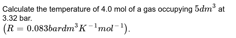Calculate the temperature of 4.0 mol of a gas occupying `5dm^3` at 3.32 bar. <br> `(R=0.083 ba r dm^3 K^-1 mol^-1)`.
