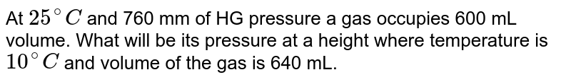 At `25^@C` and 760 mm of HG pressure a gas occupies 600 mL volume. What will be its pressure at a height where temperature is `10^@C` and volume of  the gas is 640 mL.