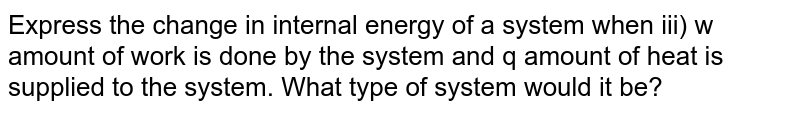 Express the change in internal energy of a system when iii) w amount of work is done by the system and q amount of heat is supplied to the system. What type of system would it be?