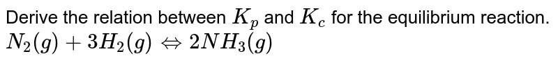 Derive the relation between `K_(p)` and `K_(c)` for the equilibrium reaction. <br> `N_(2)(g)+3H_(2)(g)hArr 2NH_(3)(g)`