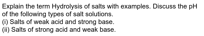 Explain the term Hydrolysis of salts with examples. Discuss the pH of the following types of salt solutions. <br>(i) Salts of weak acid and strong base. <br> (ii) Salts of strong acid and weak base.