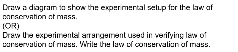 Draw a diagram to show the experimental setup for the law of conservation of mass. <br> (OR) <br> Draw the experimental arrangement used in verifying law of conservation of mass. Write the law of conservation of mass.