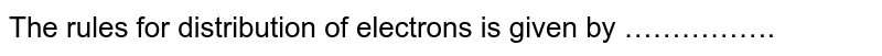 The rules for distribution of electrons is given by