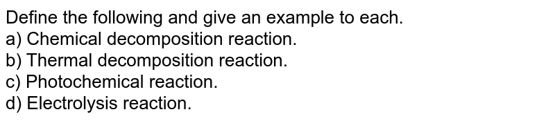 Define the following and give an example to each. <br> a) Chemical decomposition reaction. <br> b) Thermal decomposition reaction. <br> c) Photochemical reaction. <br> d) Electrolysis reaction.