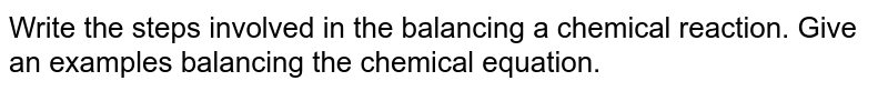 Write the steps involved in the balancing a chemical reaction. Give an examples balancing the chemical equation.